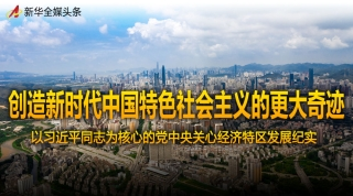 创造新时代中国特色社会主义的更大奇迹——以习近平同志为核心的党中央关心经济特区发展纪实